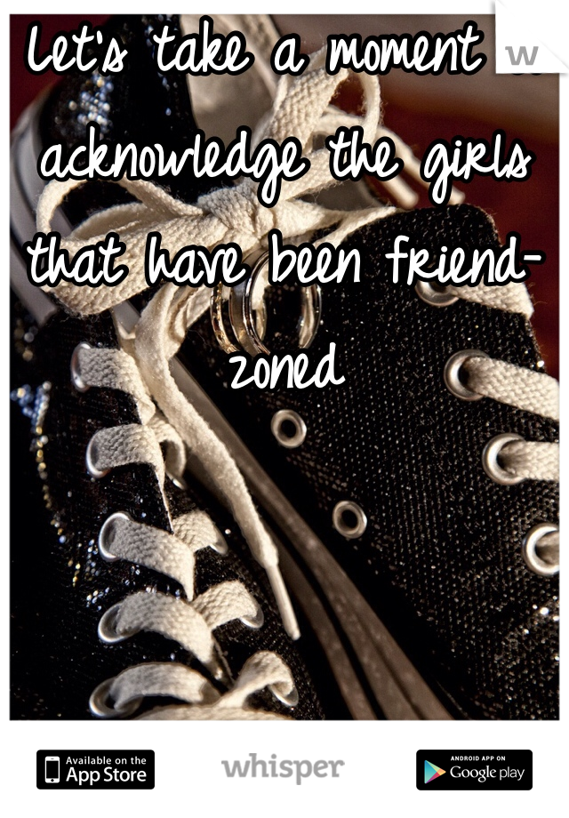 Let's take a moment to acknowledge the girls that have been friend-zoned
