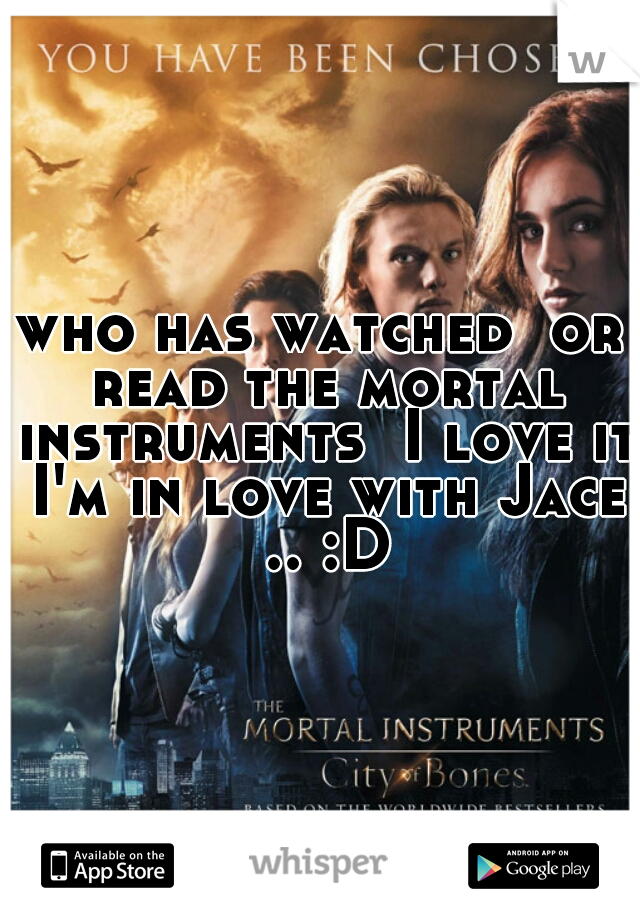 who has watched  or read the mortal instruments  I love it I'm in love with Jace .. :D