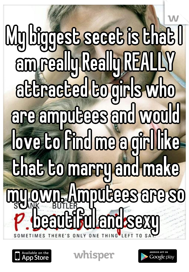 My biggest secet is that I am really Really REALLY attracted to girls who are amputees and would love to find me a girl like that to marry and make my own. Amputees are so beautiful and sexy
