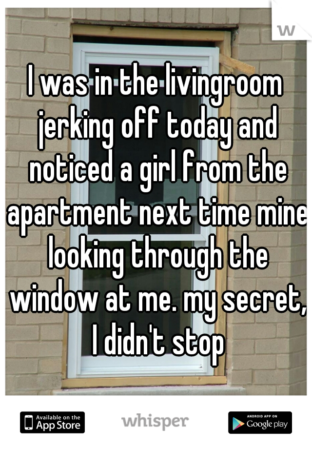 I was in the livingroom jerking off today and noticed a girl from the apartment next time mine looking through the window at me. my secret, I didn't stop