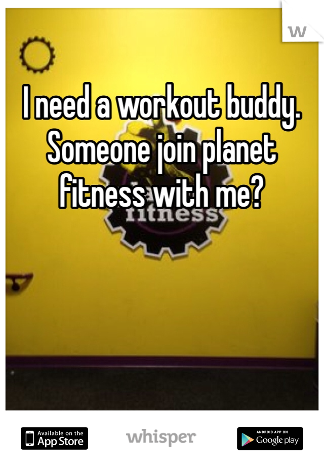 I need a workout buddy. Someone join planet fitness with me?