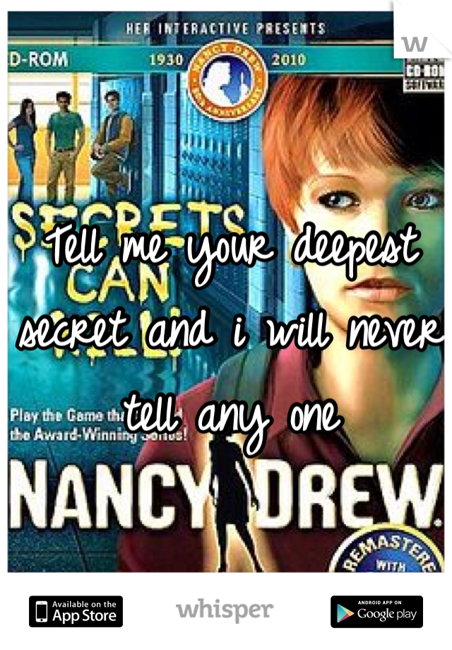 Tell me your deepest secret and i will never tell any one