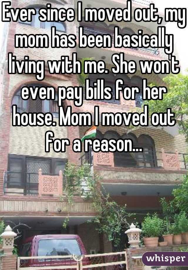 Ever since I moved out, my mom has been basically living with me. She won't even pay bills for her house. Mom I moved out for a reason...