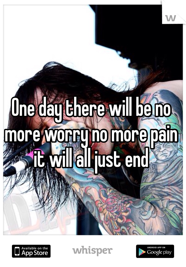 One day there will be no more worry no more pain it will all just end