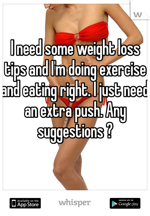 I need some weight loss tips and I'm doing exercise and eating right. I just need an extra push. Any suggestions ?
