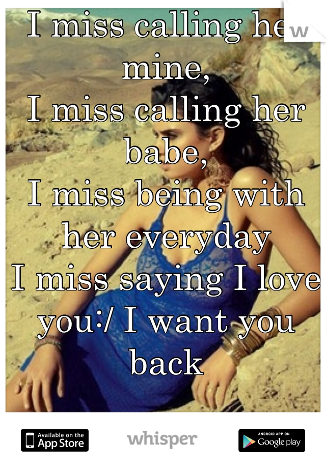 I miss calling her mine, I miss calling her babe, I miss being with her everyday  I miss saying I love you:/ I want you back