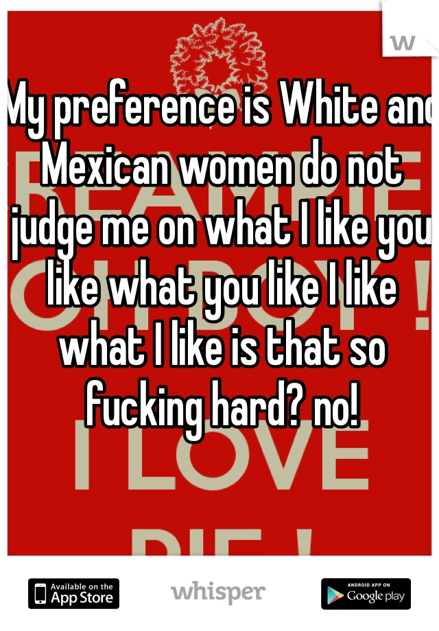 My preference is White and Mexican women do not judge me on what I like you like what you like I like what I like is that so fucking hard? no!