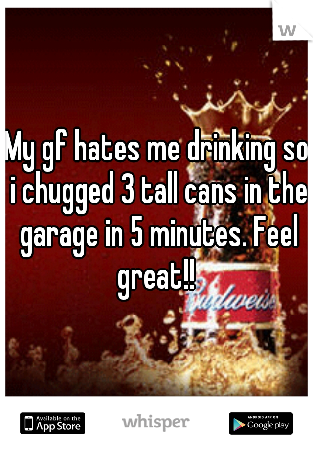 My gf hates me drinking so i chugged 3 tall cans in the garage in 5 minutes. Feel great!!