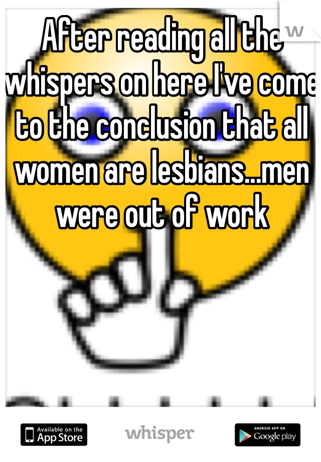 After reading all the whispers on here I've come to the conclusion that all women are lesbians...men were out of work