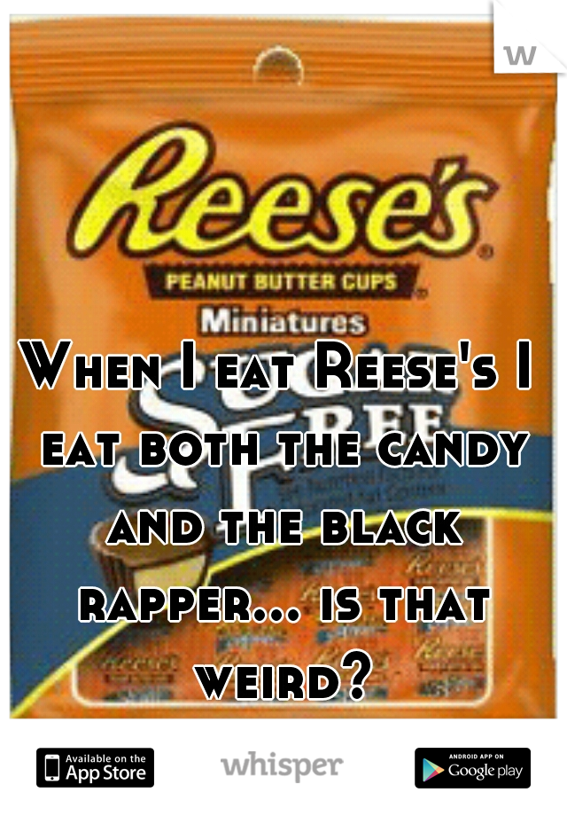 When I eat Reese's I eat both the candy and the black rapper... is that weird?