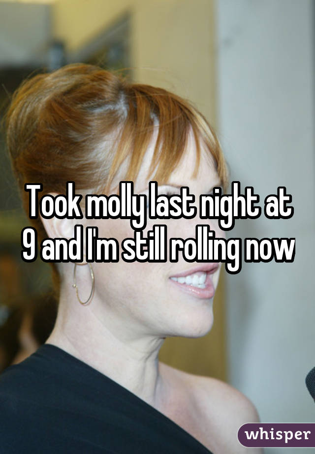 Took molly last night at 9 and I'm still rolling now