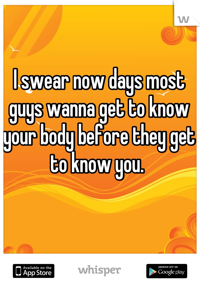 I swear now days most guys wanna get to know your body before they get to know you.