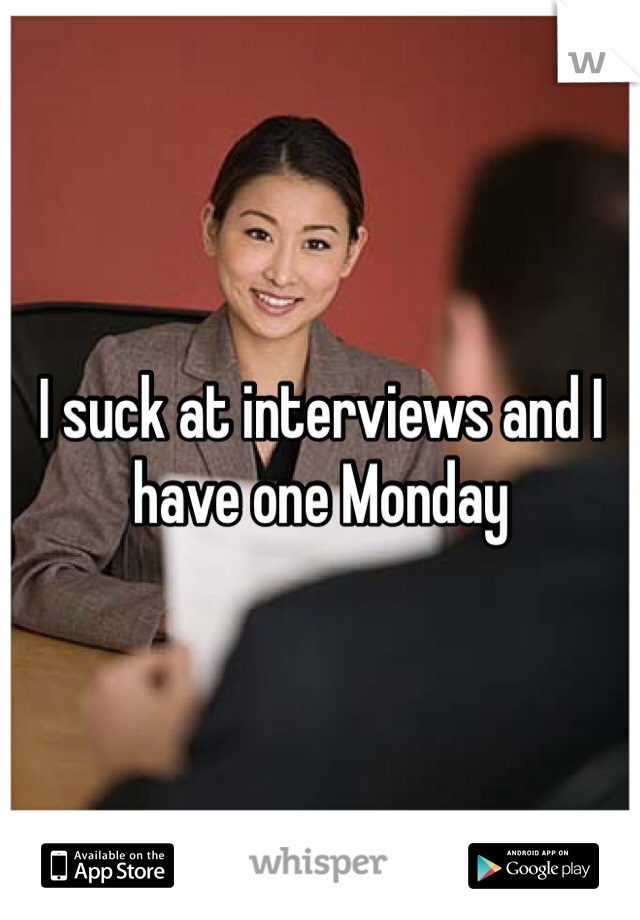I suck at interviews and I have one Monday