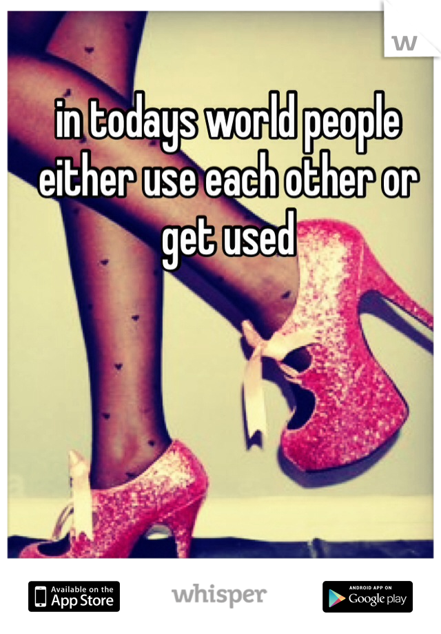 in todays world people either use each other or get used