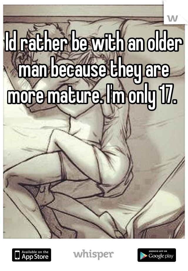 Id rather be with an older man because they are more mature. I'm only 17.