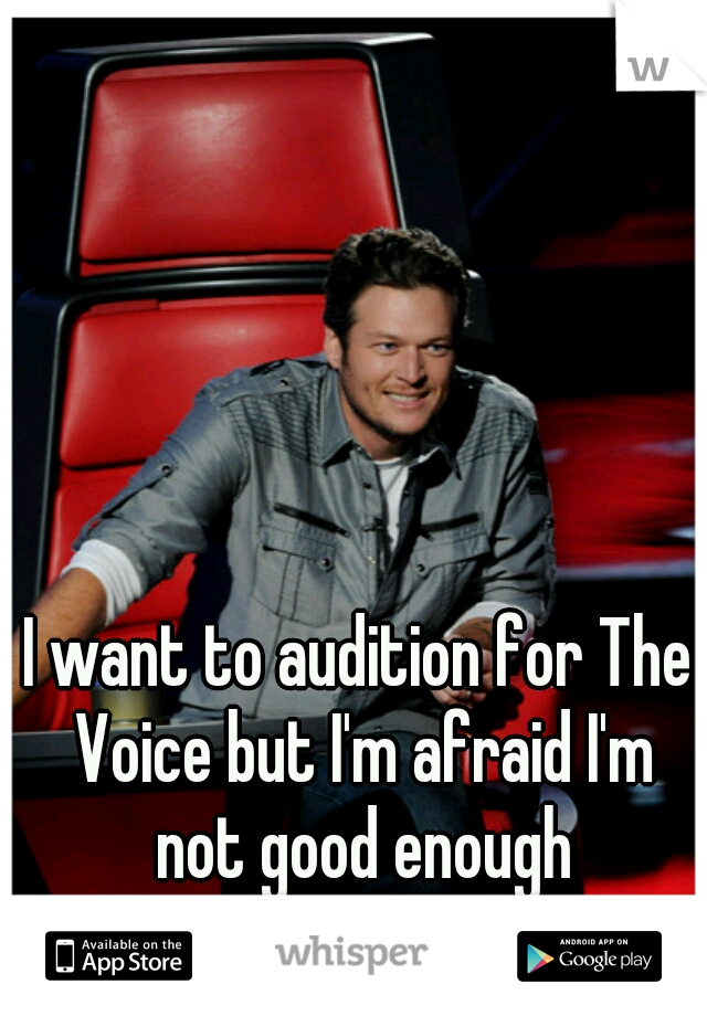I want to audition for The Voice but I'm afraid I'm not good enough