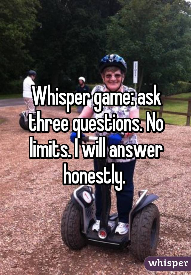 Whisper game: ask three questions. No limits. I will answer honestly.