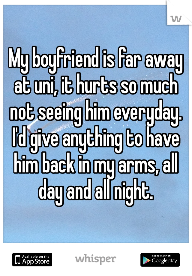 My boyfriend is far away at uni, it hurts so much not seeing him everyday. I'd give anything to have him back in my arms, all day and all night.