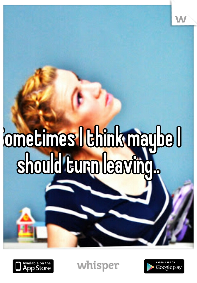 Sometimes I think maybe I should turn leaving..