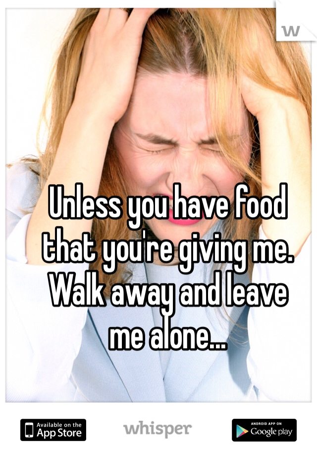 Unless you have food  that you're giving me.  Walk away and leave  me alone...