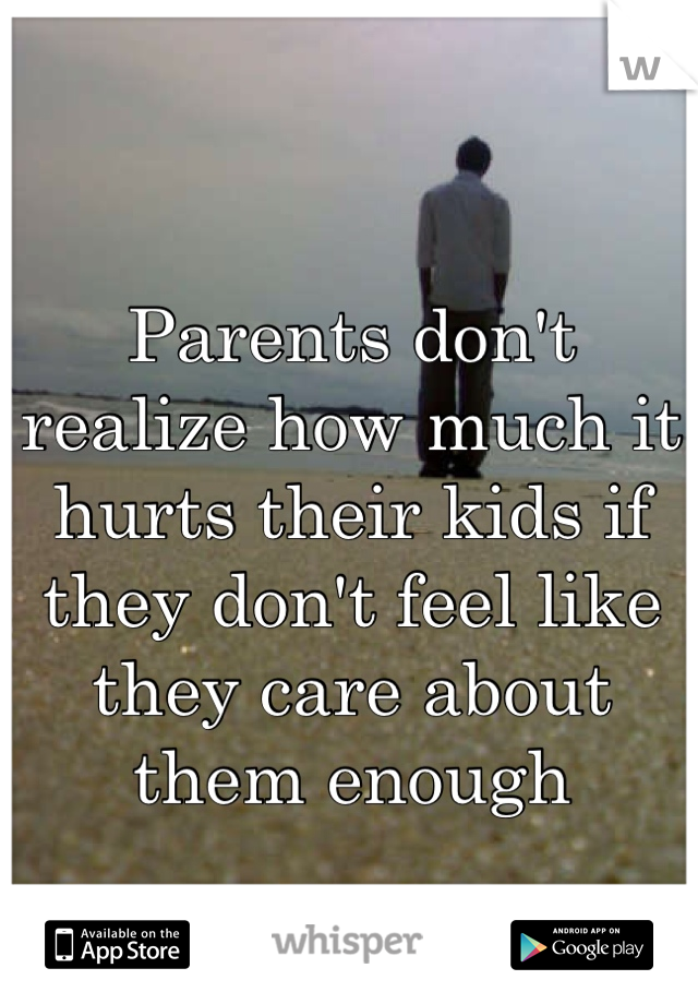 Parents don't realize how much it hurts their kids if they don't feel like they care about them enough