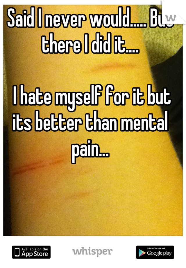 Said I never would..... But there I did it....   I hate myself for it but its better than mental pain...