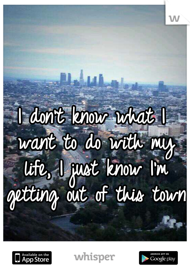 I don't know what I want to do with my life, I just know I'm getting out of this town.