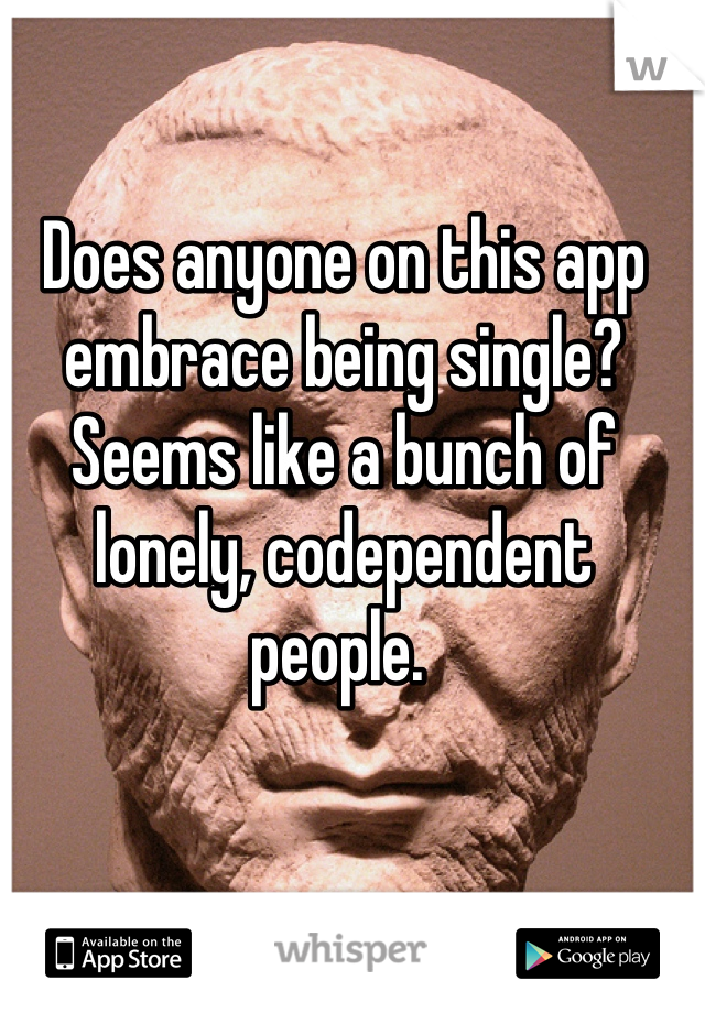 Does anyone on this app embrace being single? Seems like a bunch of lonely, codependent people.