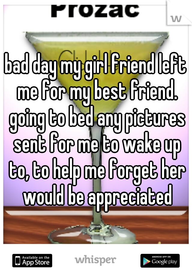 bad day my girl friend left me for my best friend. going to bed any pictures sent for me to wake up to, to help me forget her would be appreciated