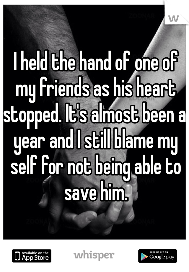 I held the hand of one of my friends as his heart stopped. It's almost been a year and I still blame my self for not being able to save him.