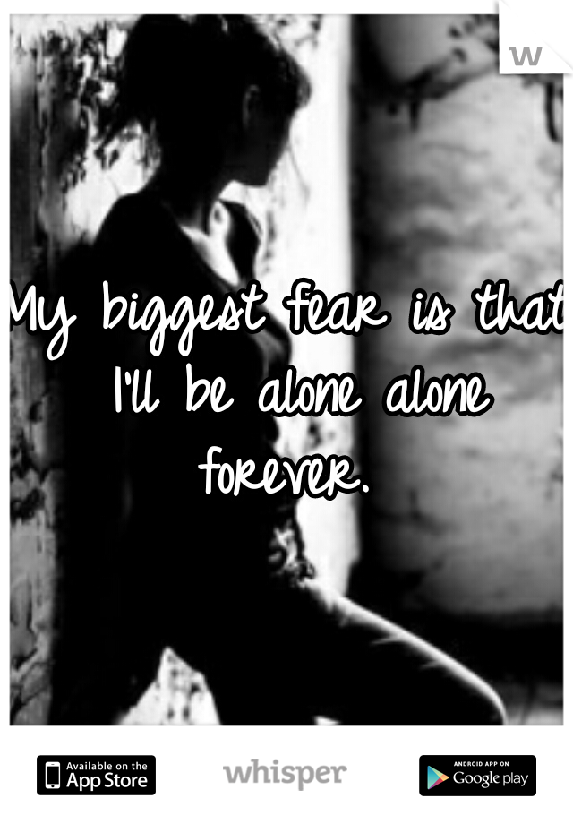 My biggest fear is that I'll be alone alone forever.