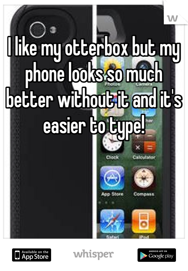 I like my otterbox but my phone looks so much better without it and it's easier to type!