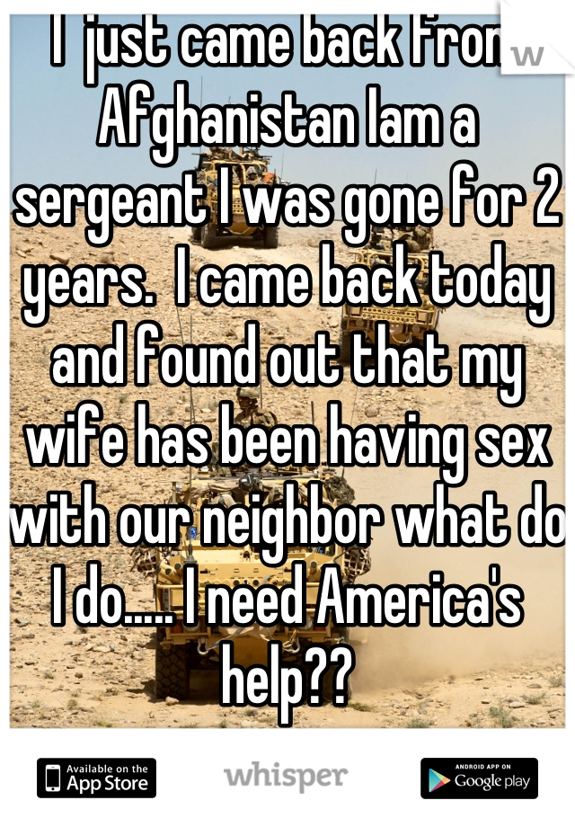I  just came back from Afghanistan Iam a sergeant I was gone for 2 years.  I came back today and found out that my wife has been having sex with our neighbor what do I do..... I need America's help??