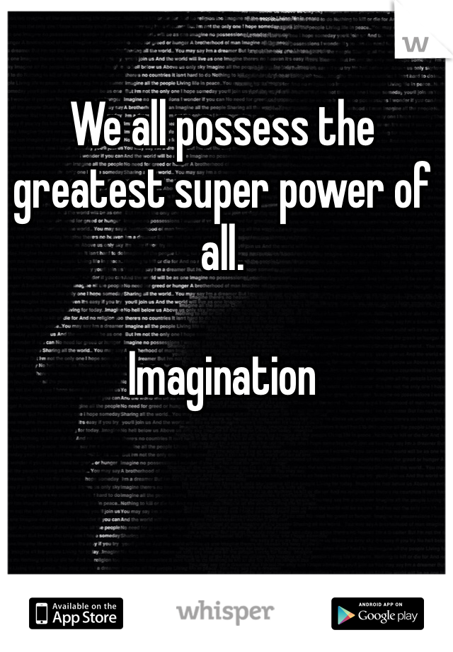 We all possess the greatest super power of all.  Imagination