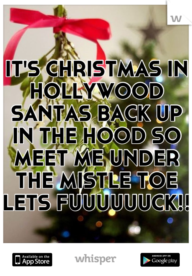 IT'S CHRISTMAS IN HOLLYWOOD SANTAS BACK UP IN THE HOOD SO MEET ME UNDER THE MISTLE TOE LETS FUUUUUUCK!!