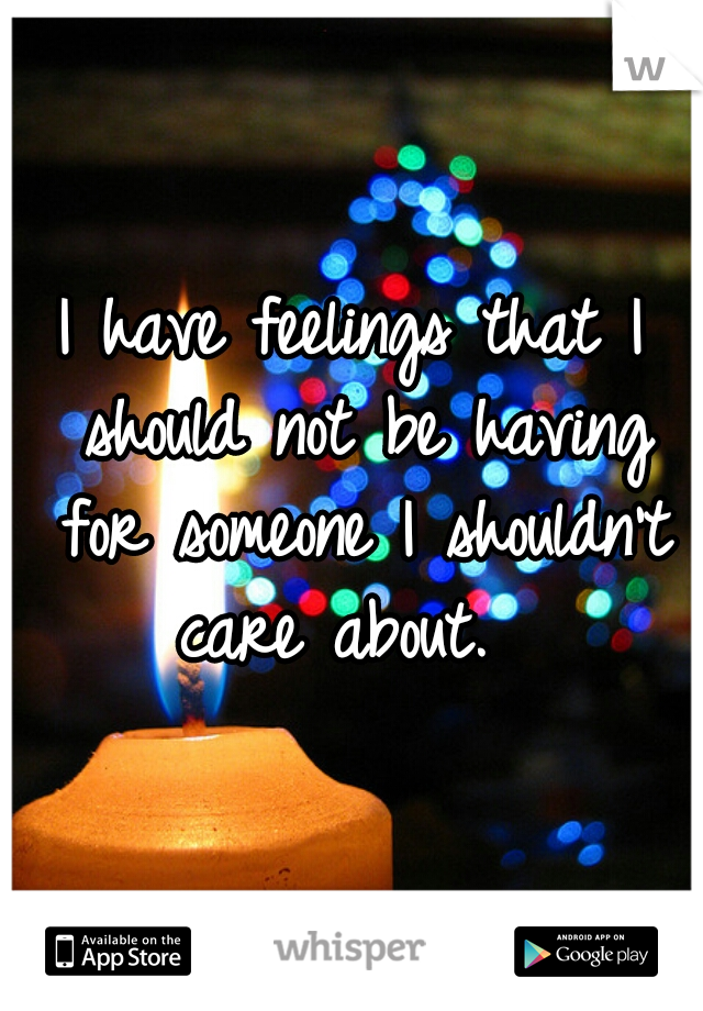 I have feelings that I should not be having for someone I shouldn't care about.