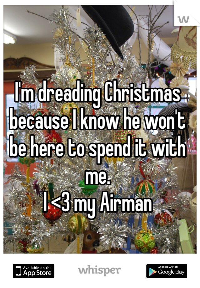 I'm dreading Christmas because I know he won't be here to spend it with me.  I <3 my Airman