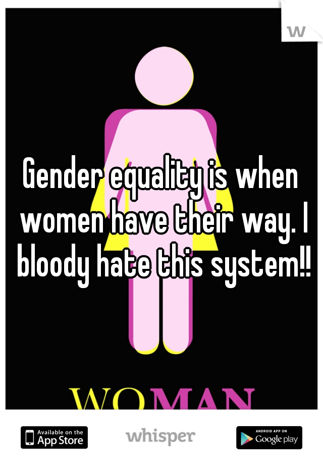 Gender equality is when women have their way. I bloody hate this system!!