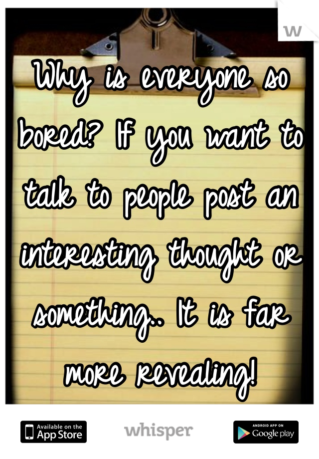 Why is everyone so bored? If you want to talk to people post an interesting thought or something.. It is far more revealing!