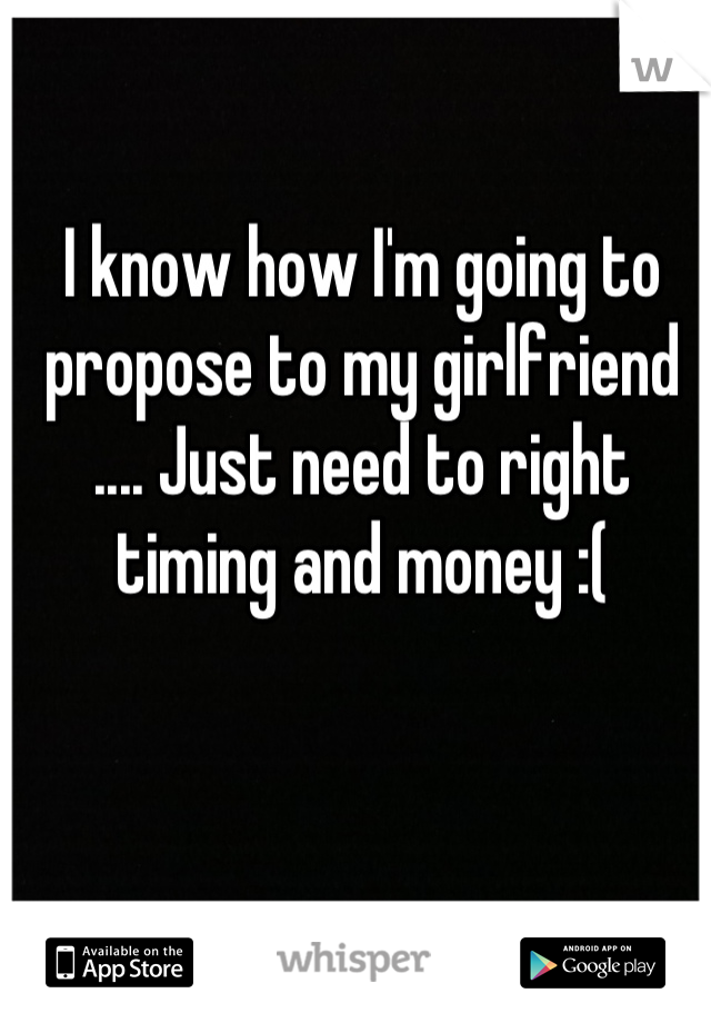 I know how I'm going to propose to my girlfriend .... Just need to right timing and money :(