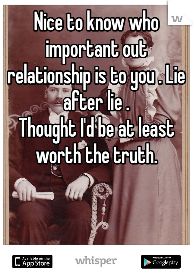 Nice to know who important out relationship is to you . Lie after lie .  Thought I'd be at least worth the truth.