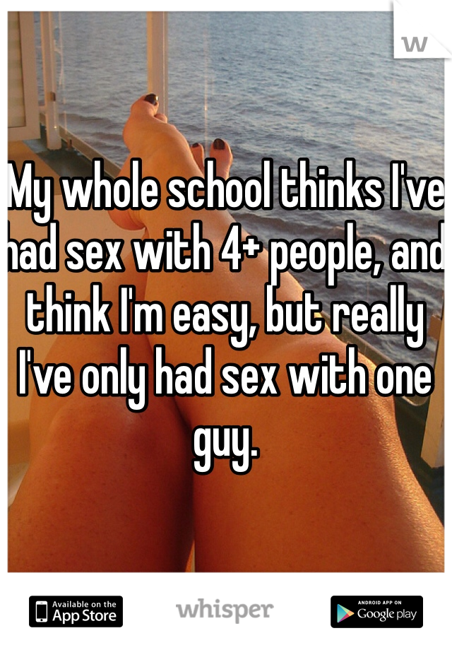 My whole school thinks I've had sex with 4+ people, and think I'm easy, but really I've only had sex with one guy.
