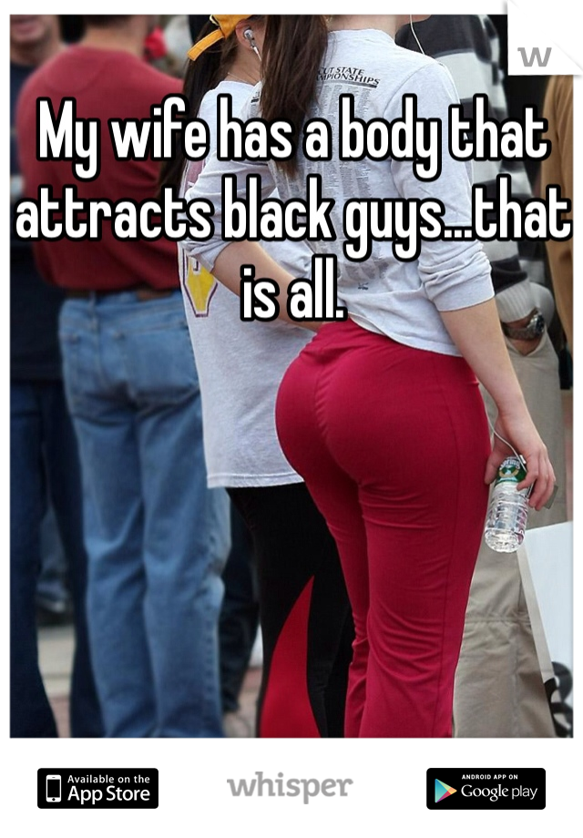 My wife has a body that attracts black guys...that is all.