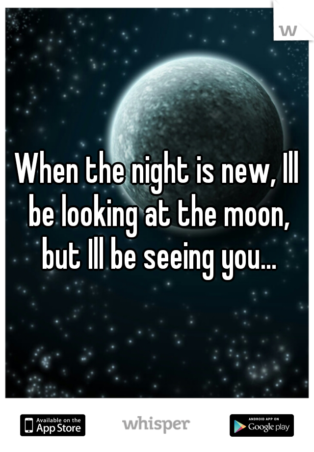 When the night is new, Ill be looking at the moon, but Ill be seeing you...