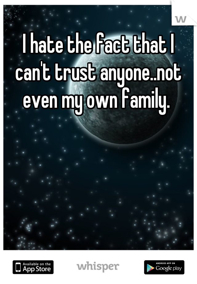 I hate the fact that I can't trust anyone..not even my own family.