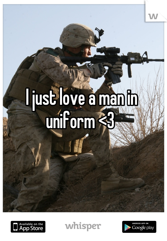 I just love a man in uniform <3
