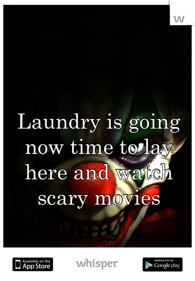 Laundry is going now time to lay here and watch scary movies