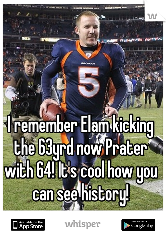 I remember Elam kicking the 63yrd now Prater with 64! It's cool how you can see history!