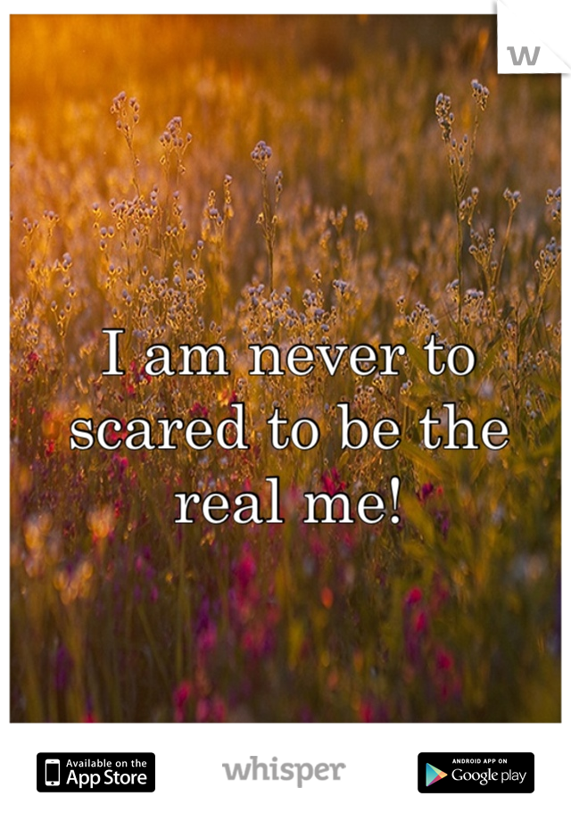 I am never to scared to be the real me!