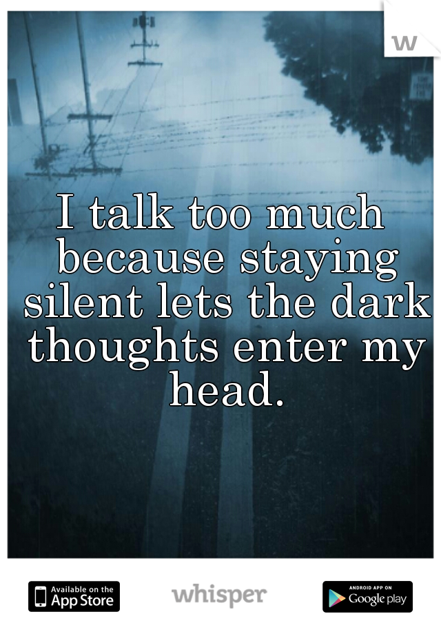 I talk too much because staying silent lets the dark thoughts enter my head.